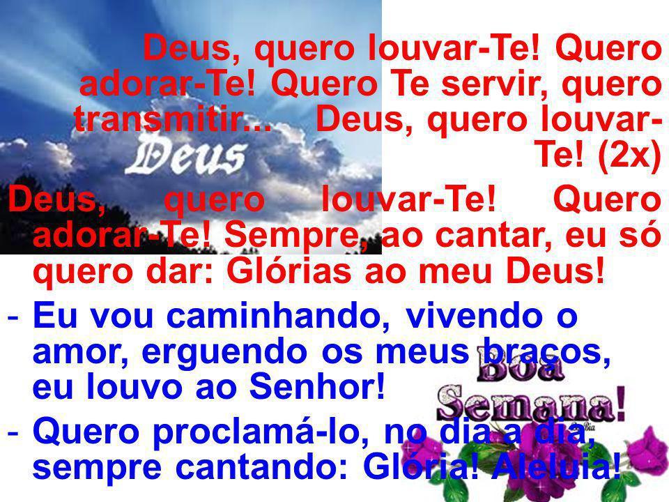 Deus, quero louvar-Te! Quero adorar-Te! Quero Te servir, quero transmitir... Deus, quero louvar- Te! (2x) Deus, quero louvar-Te! Quero adorar-Te! Semp
