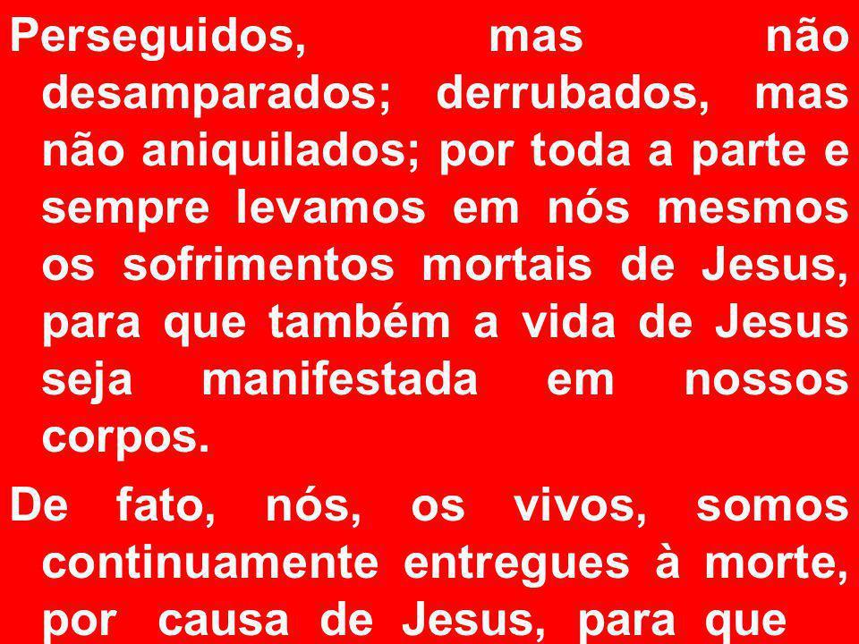 Perseguidos, mas não desamparados; derrubados, mas não aniquilados; por toda a parte e sempre levamos em nós mesmos os sofrimentos mortais de Jesus, para que também a vida de Jesus seja manifestada em nossos corpos.