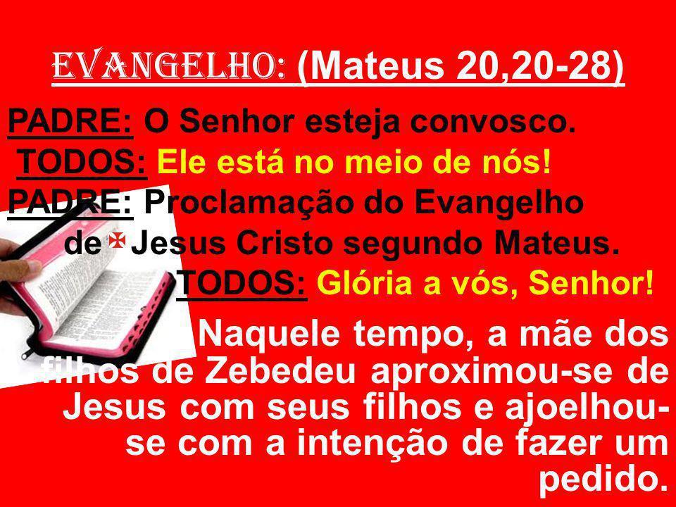 EVANGELHO: (Mateus 20,20-28) PADRE: O Senhor esteja convosco.