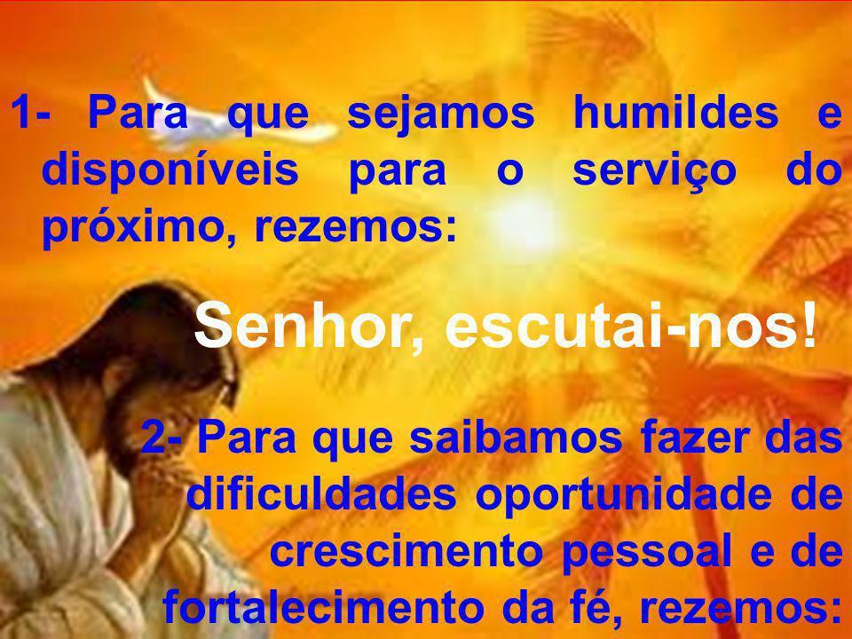 1- Para que sejamos humildes e disponíveis para o serviço do próximo, rezemos: Senhor, escutai-nos.