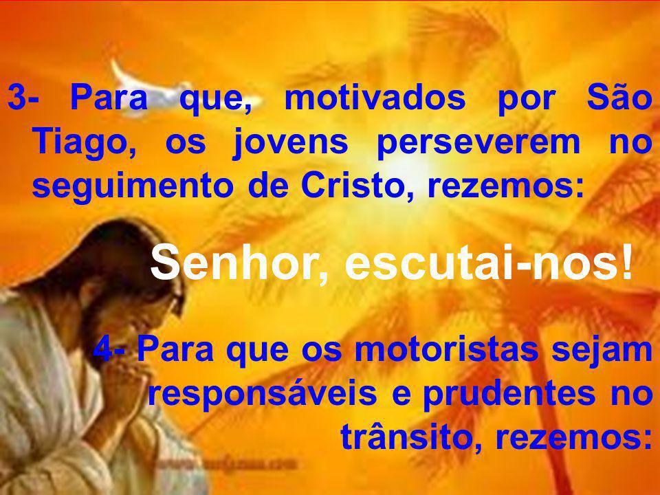 3- Para que, motivados por São Tiago, os jovens perseverem no seguimento de Cristo, rezemos: Senhor, escutai-nos.