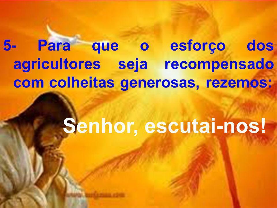 5- Para que o esforço dos agricultores seja recompensado com colheitas generosas, rezemos: Senhor, escutai-nos!