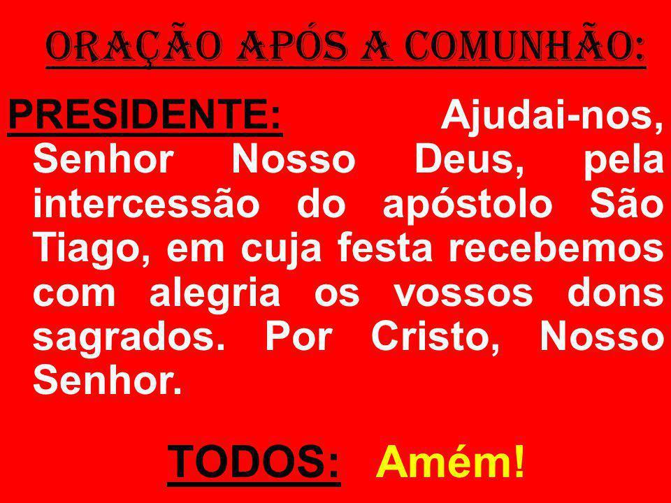 ORAÇÃO APÓS A COMUNHÃO: PRESIDENTE: Ajudai-nos, Senhor Nosso Deus, pela intercessão do apóstolo São Tiago, em cuja festa recebemos com alegria os vossos dons sagrados.