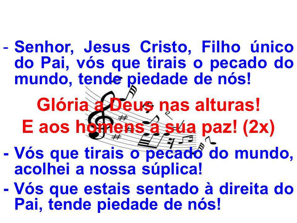 -Senhor, Jesus Cristo, Filho único do Pai, vós que tirais o pecado do mundo, tende piedade de nós! Glória a Deus nas alturas! E aos homens a sua paz!