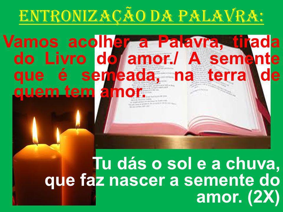 ENTRONIZAÇÃO DA PALAVRA: Vamos acolher a Palavra, tirada do Livro do amor./ A semente que é semeada, na terra de quem tem amor. Tu dás o sol e a chuva