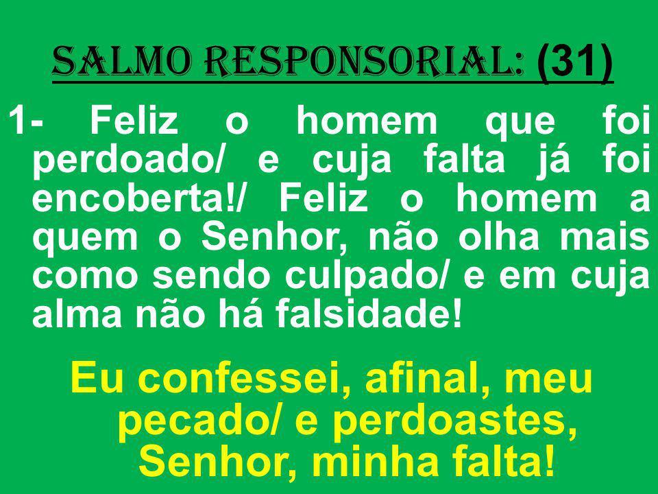 salmo responsorial: (31) 1- Feliz o homem que foi perdoado/ e cuja falta já foi encoberta!/ Feliz o homem a quem o Senhor, não olha mais como sendo cu