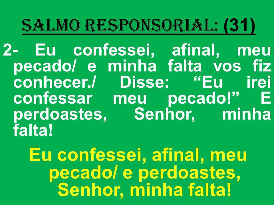 salmo responsorial: (31) 2- Eu confessei, afinal, meu pecado/ e minha falta vos fiz conhecer./ Disse: Eu irei confessar meu pecado! E perdoastes, Senh