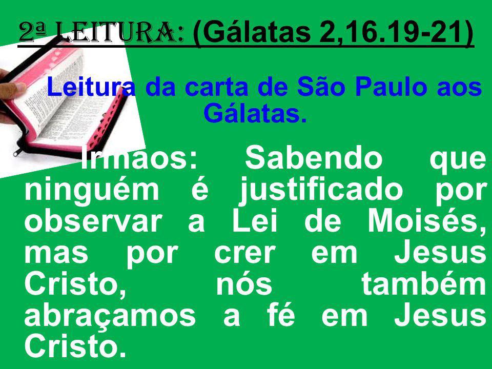 2ª Leitura: (Gálatas 2,16.19-21) Leitura da carta de São Paulo aos Gálatas. Irmãos: Sabendo que ninguém é justificado por observar a Lei de Moisés, ma