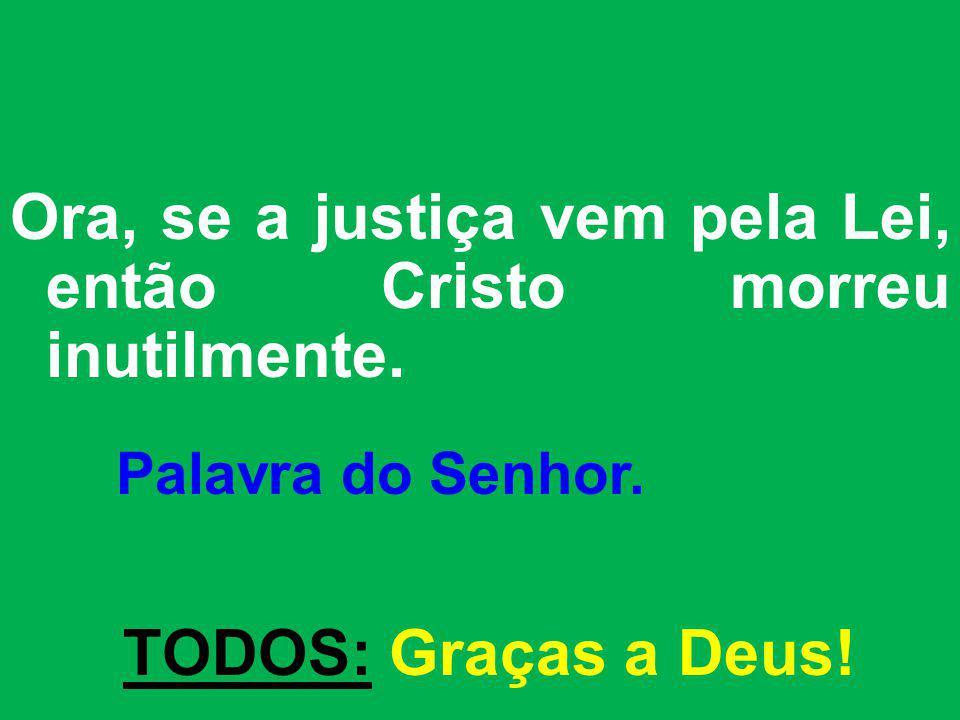 Ora, se a justiça vem pela Lei, então Cristo morreu inutilmente. Palavra do Senhor. TODOS: Graças a Deus!