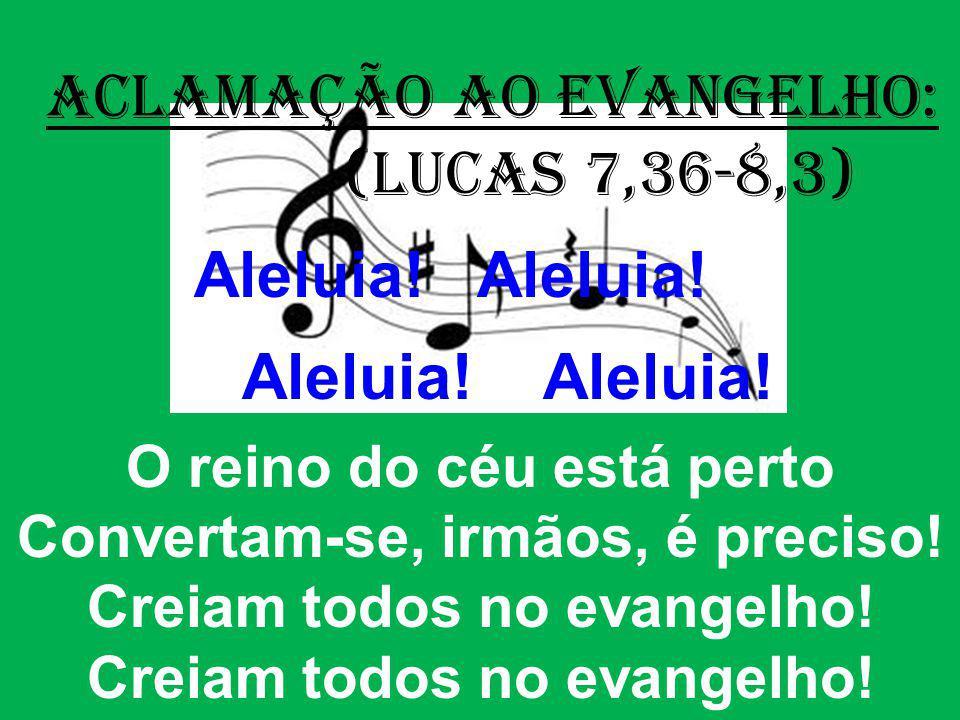 ACLAMAÇÃO AO EVANGELHO: (Lucas 7,36-8,3) Aleluia! Aleluia! O reino do céu está perto Convertam-se, irmãos, é preciso! Creiam todos no evangelho!