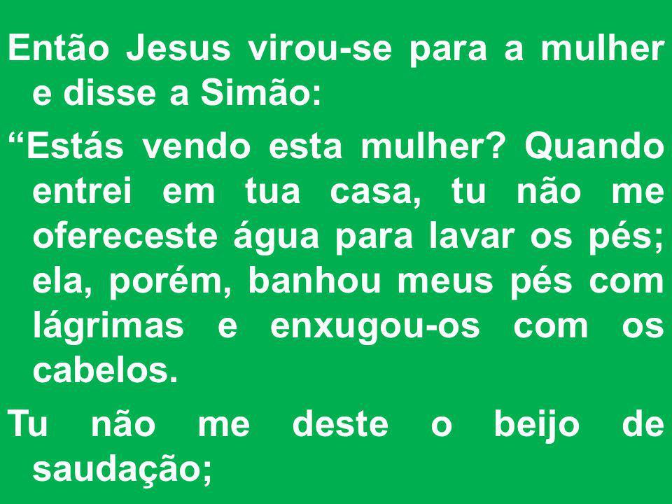 Então Jesus virou-se para a mulher e disse a Simão: Estás vendo esta mulher? Quando entrei em tua casa, tu não me ofereceste água para lavar os pés; e