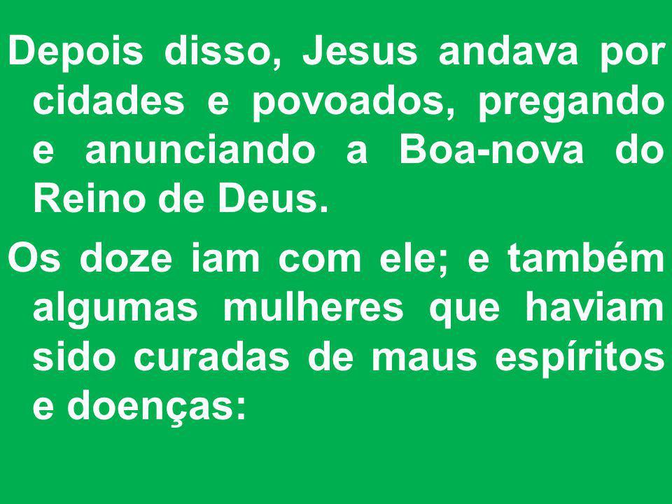Depois disso, Jesus andava por cidades e povoados, pregando e anunciando a Boa-nova do Reino de Deus. Os doze iam com ele; e também algumas mulheres q