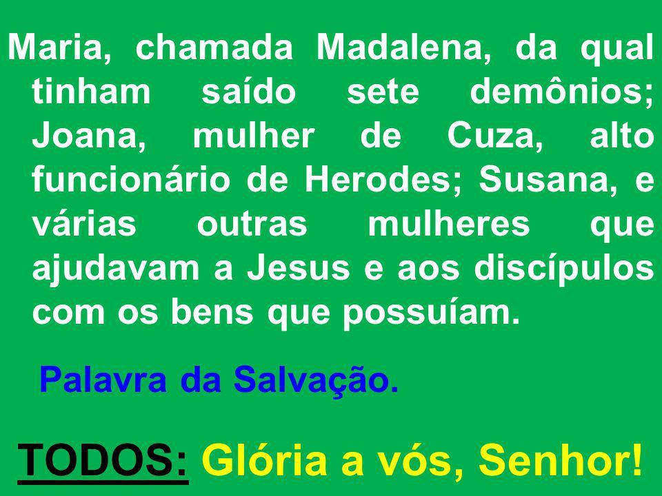 Maria, chamada Madalena, da qual tinham saído sete demônios; Joana, mulher de Cuza, alto funcionário de Herodes; Susana, e várias outras mulheres que