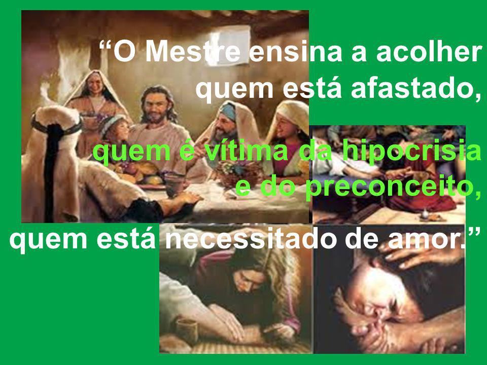 O Mestre ensina a acolher quem está afastado, quem é vítima da hipocrisia e do preconceito, quem está necessitado de amor.