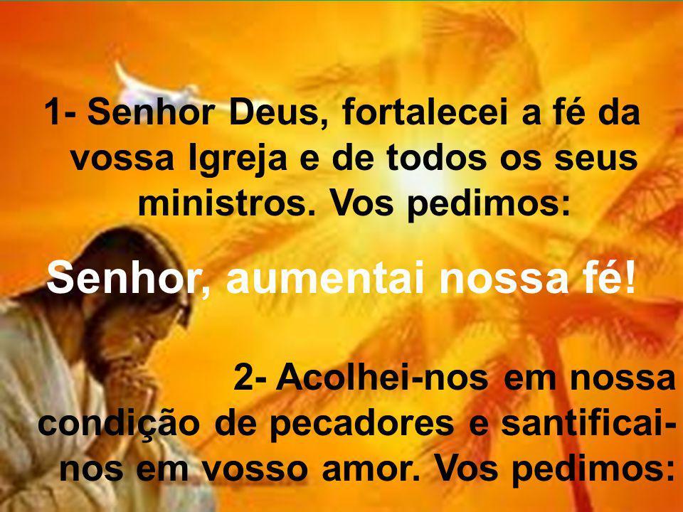 1- Senhor Deus, fortalecei a fé da vossa Igreja e de todos os seus ministros. Vos pedimos: Senhor, aumentai nossa fé! 2- Acolhei-nos em nossa condição