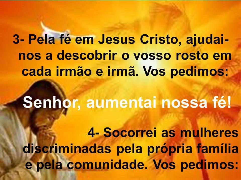 3- Pela fé em Jesus Cristo, ajudai- nos a descobrir o vosso rosto em cada irmão e irmã. Vos pedimos: Senhor, aumentai nossa fé! 4- Socorrei as mulhere