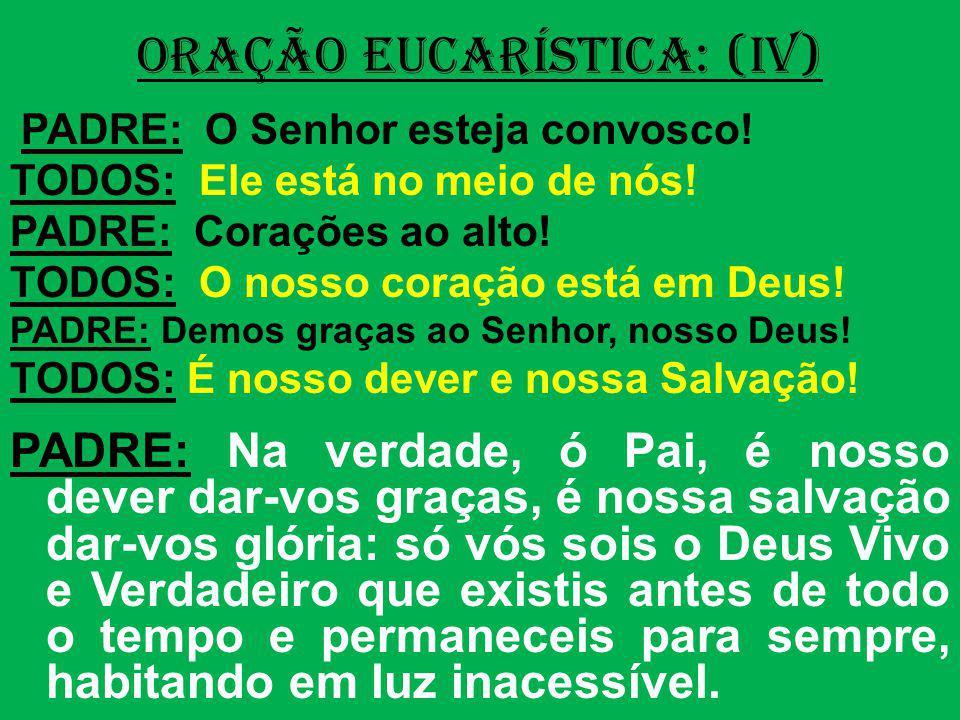 ORAÇÃO EUCARÍSTICA: (IV) PADRE: O Senhor esteja convosco! TODOS: Ele está no meio de nós! PADRE: Corações ao alto! TODOS: O nosso coração está em Deus