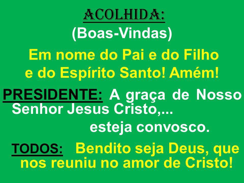 ACOLHIDA: (Boas-Vindas) Em nome do Pai e do Filho e do Espírito Santo! Amém! PRESIDENTE: A graça de Nosso Senhor Jesus Cristo,... esteja convosco. TOD
