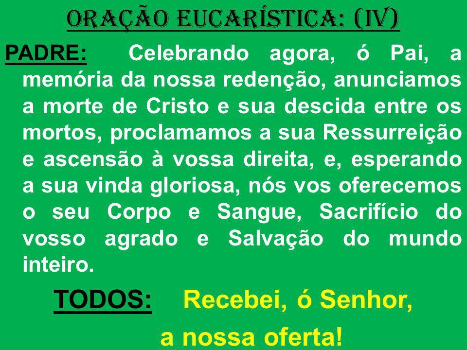 ORAÇÃO EUCARÍSTICA: (IV) PADRE: Celebrando agora, ó Pai, a memória da nossa redenção, anunciamos a morte de Cristo e sua descida entre os mortos, proc