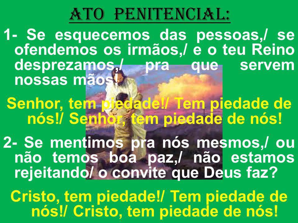 ATO PENITENCIAL: 1- Se esquecemos das pessoas,/ se ofendemos os irmãos,/ e o teu Reino desprezamos,/ pra que servem nossas mãos! Senhor, tem piedade!/