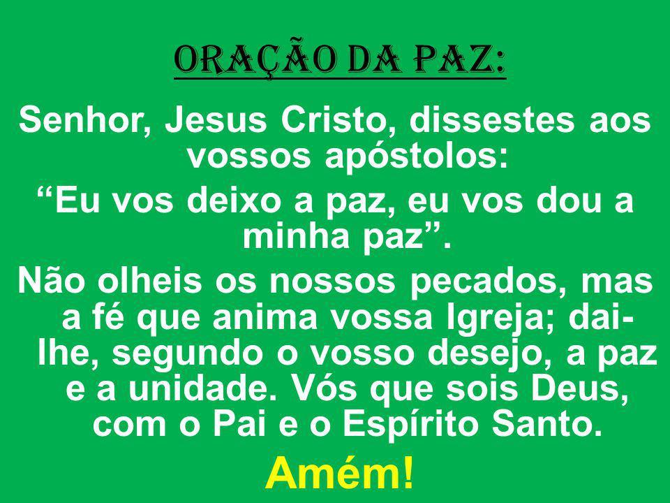 ORAÇÃO DA PAZ: Senhor, Jesus Cristo, dissestes aos vossos apóstolos: Eu vos deixo a paz, eu vos dou a minha paz. Não olheis os nossos pecados, mas a f
