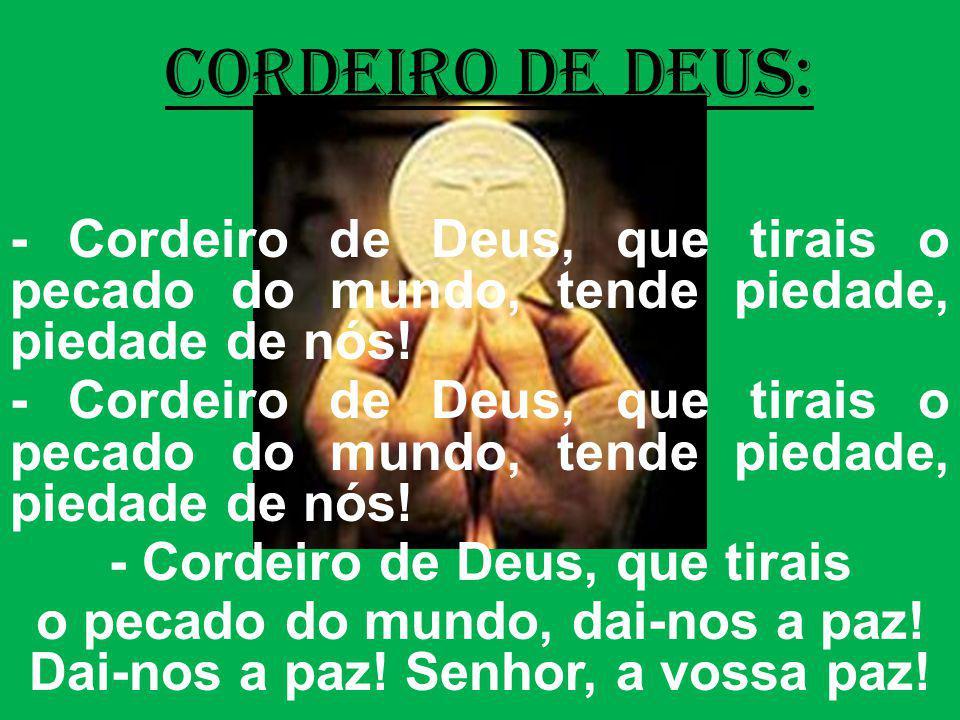 cordeiro de deus: - Cordeiro de Deus, que tirais o pecado do mundo, tende piedade, piedade de nós! - Cordeiro de Deus, que tirais o pecado do mundo, d