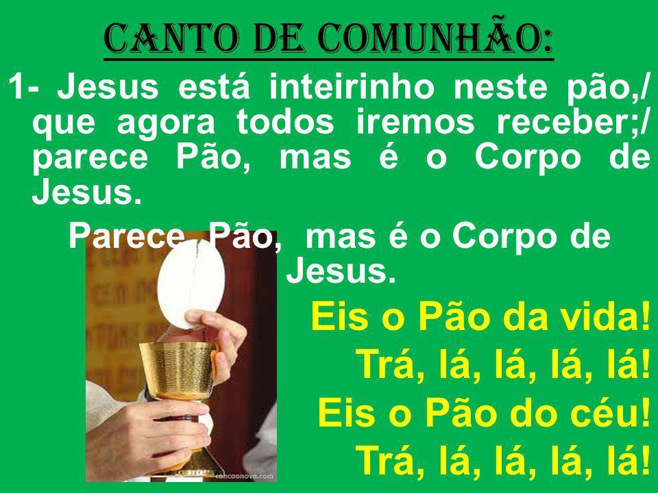 CANTO DE COMUNHÃO: 1- Jesus está inteirinho neste pão,/ que agora todos iremos receber;/ parece Pão, mas é o Corpo de Jesus. Parece Pão, mas é o Corpo