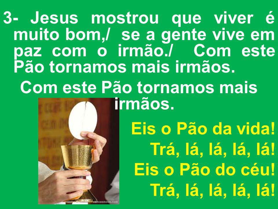 3- Jesus mostrou que viver é muito bom,/ se a gente vive em paz com o irmão./ Com este Pão tornamos mais irmãos. Com este Pão tornamos mais irmãos. Ei