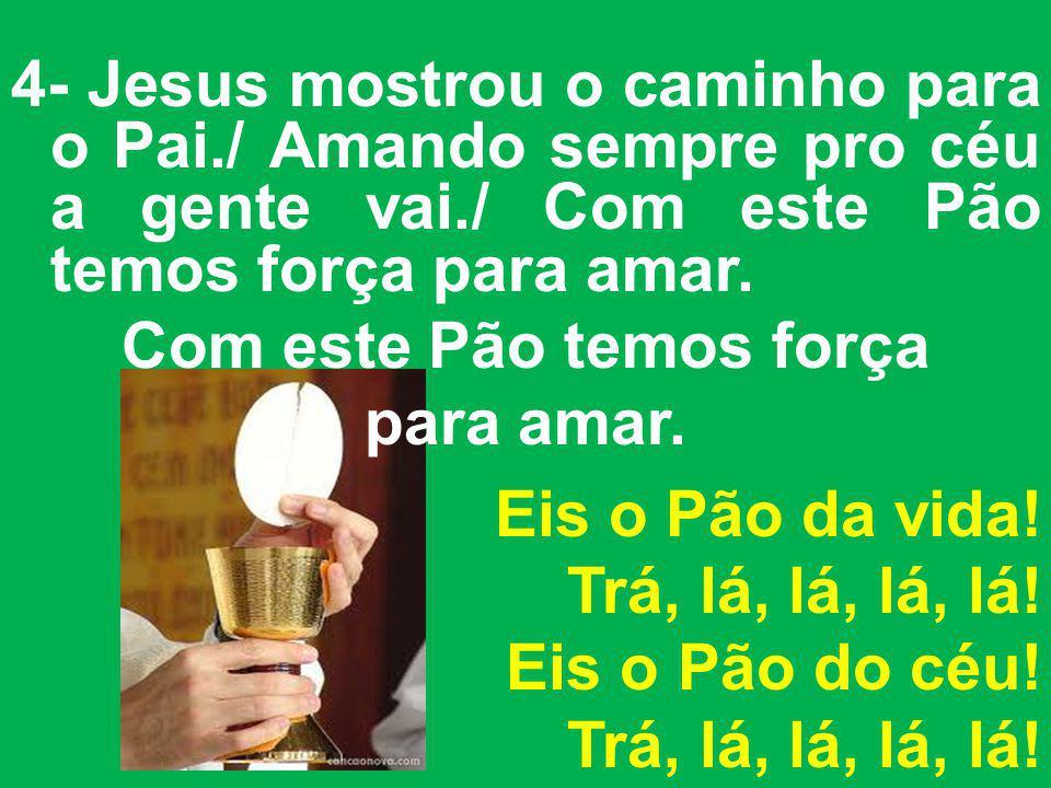 4- Jesus mostrou o caminho para o Pai./ Amando sempre pro céu a gente vai./ Com este Pão temos força para amar. Com este Pão temos força para amar. Ei