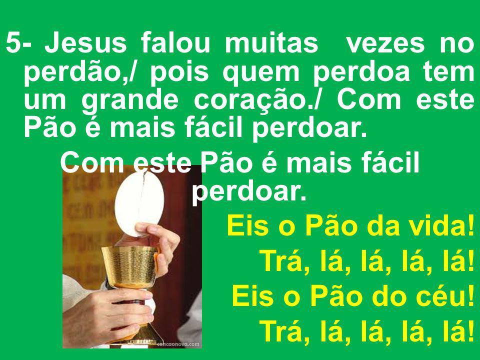 5- Jesus falou muitas vezes no perdão,/ pois quem perdoa tem um grande coração./ Com este Pão é mais fácil perdoar. Com este Pão é mais fácil perdoar.