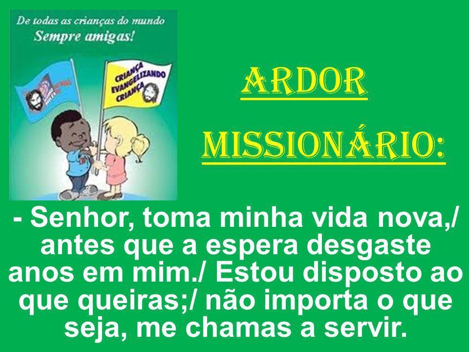 ARDOR MISSIONÁRIO: - Senhor, toma minha vida nova,/ antes que a espera desgaste anos em mim./ Estou disposto ao que queiras;/ não importa o que seja,