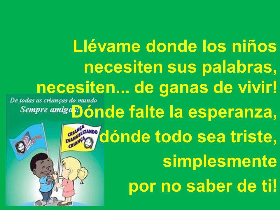 Llévame donde los niños necesiten sus palabras, necesiten... de ganas de vivir! Dónde falte la esperanza, dónde todo sea triste, simplesmente por no s