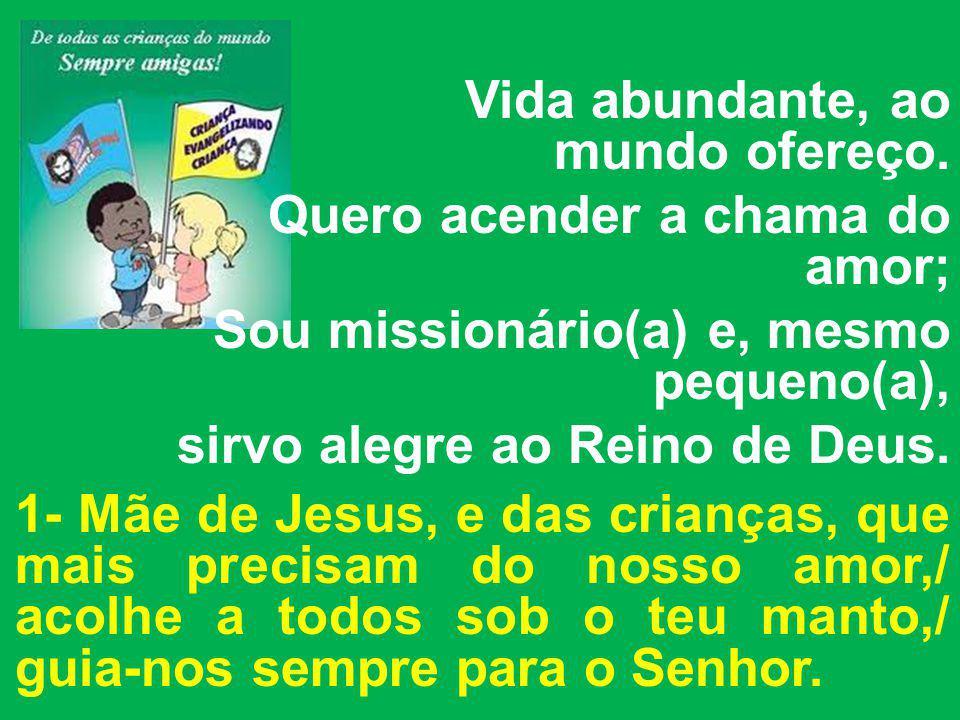 Vida abundante, ao mundo ofereço. Quero acender a chama do amor; Sou missionário(a) e, mesmo pequeno(a), sirvo alegre ao Reino de Deus. 1- Mãe de Jesu