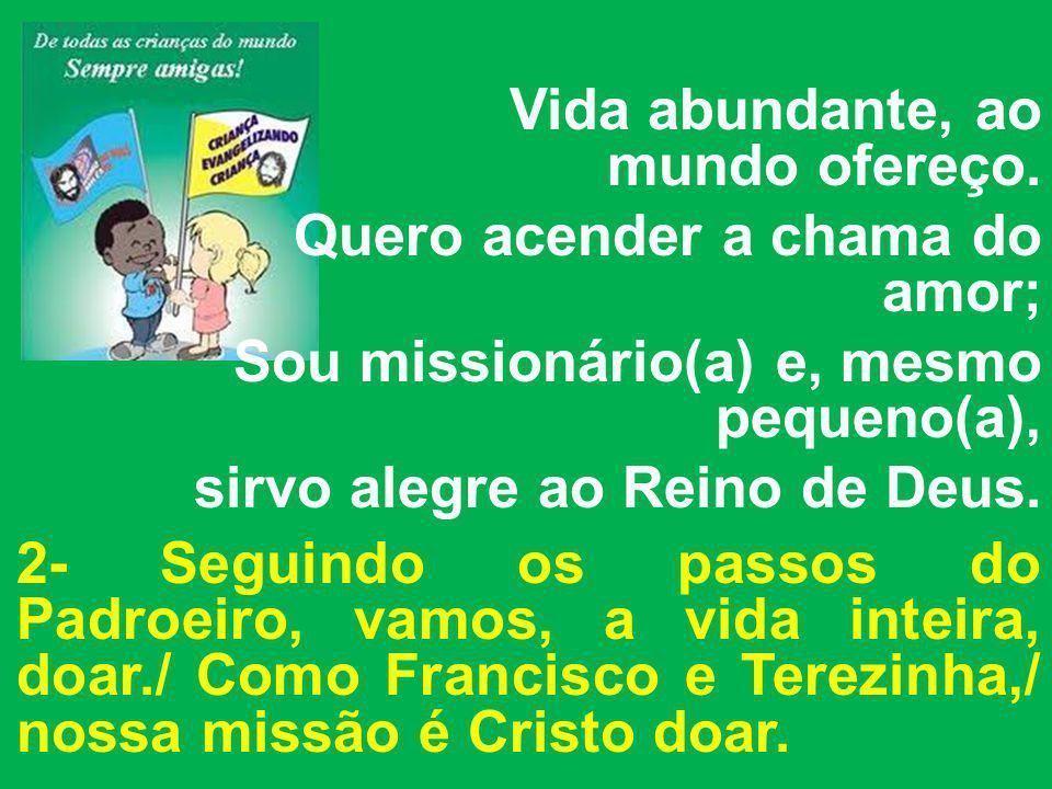 Vida abundante, ao mundo ofereço. Quero acender a chama do amor; Sou missionário(a) e, mesmo pequeno(a), sirvo alegre ao Reino de Deus. 2- Seguindo os