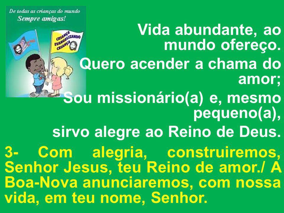 Vida abundante, ao mundo ofereço. Quero acender a chama do amor; Sou missionário(a) e, mesmo pequeno(a), sirvo alegre ao Reino de Deus. 3- Com alegria