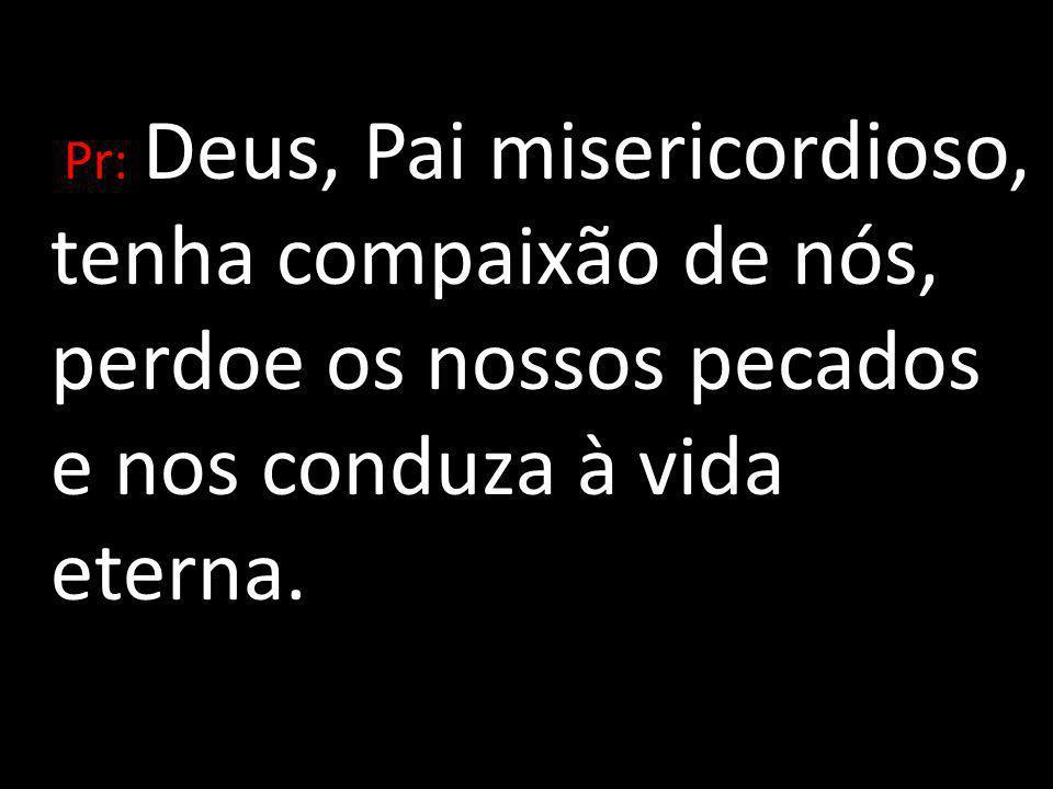 Pr: Deus, Pai misericordioso, tenha compaixão de nós, perdoe os nossos pecados e nos conduza à vida eterna.