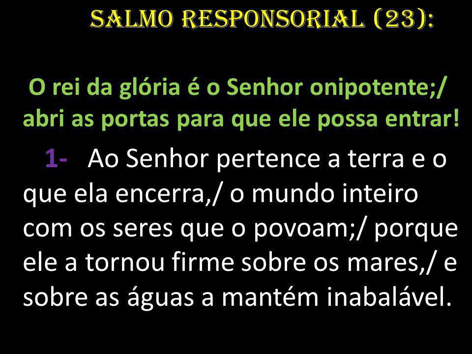 Salmo Responsorial (23): O rei da glória é o Senhor onipotente;/ abri as portas para que ele possa entrar! 1- Ao Senhor pertence a terra e o que ela e