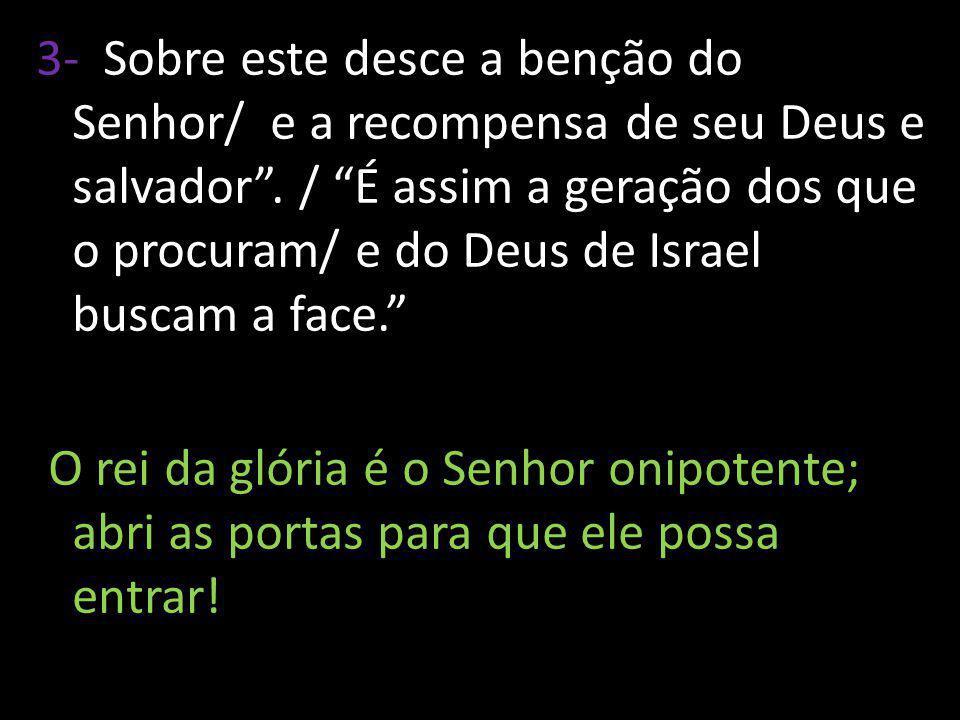 3- Sobre este desce a benção do Senhor/ e a recompensa de seu Deus e salvador. / É assim a geração dos que o procuram/ e do Deus de Israel buscam a fa