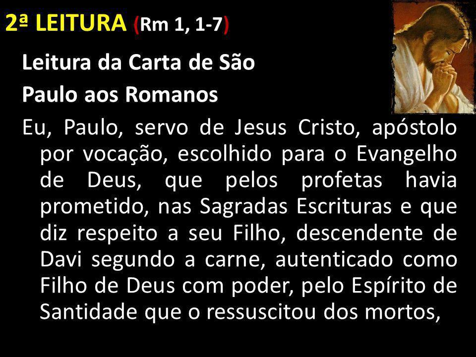 2ª LEITURA (Rm 1, 1-7) Leitura da Carta de São Paulo aos Romanos Eu, Paulo, servo de Jesus Cristo, apóstolo por vocação, escolhido para o Evangelho de