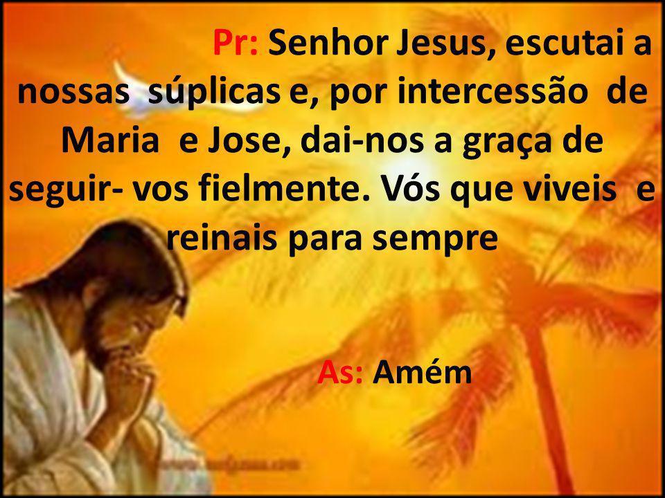 Pr: Senhor Jesus, escutai a nossas súplicas e, por intercessão de Maria e Jose, dai-nos a graça de seguir- vos fielmente. Vós que viveis e reinais par