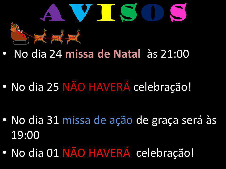AvisosAvisos missa de Natal No dia 24 missa de Natal às 21:00 No dia 25 NÃO HAVERÁ celebração! No dia 31 missa de ação de graça será às 19:00 No dia 0