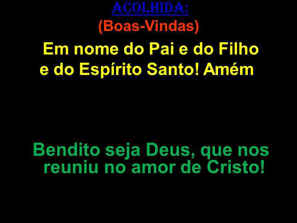 ACOLHIDA: (Boas-Vindas) Em nome do Pai e do Filho e do Espírito Santo! Amém ! Bendito seja Deus, que nos reuniu no amor de Cristo!