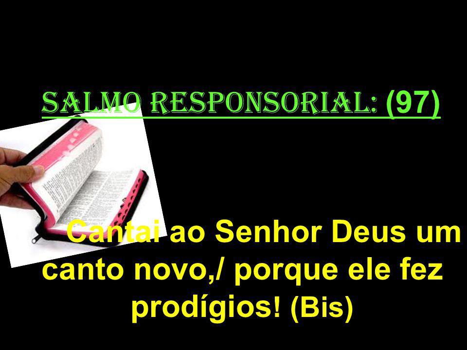 salmo responsorial: (97) Cantai ao Senhor Deus um canto novo,/ porque ele fez prodígios ! (Bis)