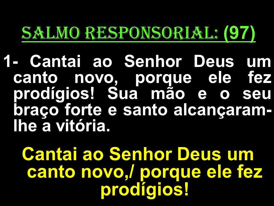 salmo responsorial: (97) 1- Cantai ao Senhor Deus um canto novo, porque ele fez prodígios! Sua mão e o seu braço forte e santo alcançaram- lhe a vitór