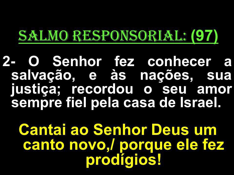 salmo responsorial: (97) 2- O Senhor fez conhecer a salvação, e às nações, sua justiça; recordou o seu amor sempre fiel pela casa de Israel. Cantai ao