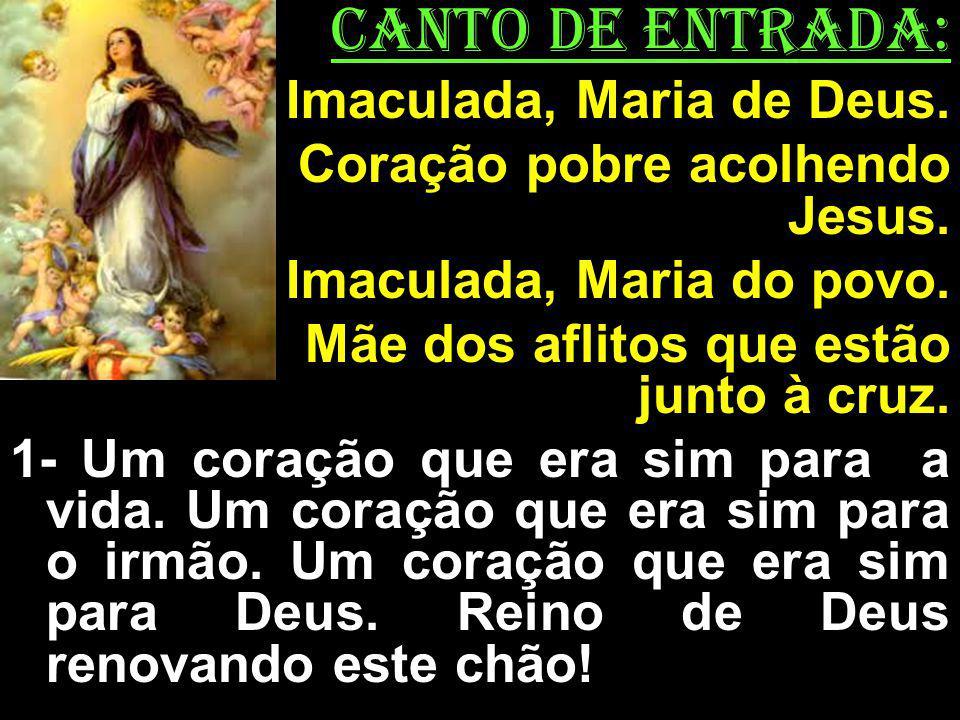 CANTO DE ENTRADA: Imaculada, Maria de Deus. Coração pobre acolhendo Jesus. Imaculada, Maria do povo. Mãe dos aflitos que estão junto à cruz. 1- Um cor