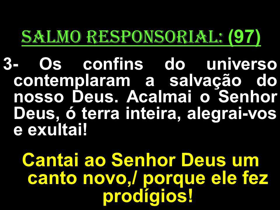 salmo responsorial: (97) 3- Os confins do universo contemplaram a salvação do nosso Deus. Acalmai o Senhor Deus, ó terra inteira, alegrai-vos e exulta