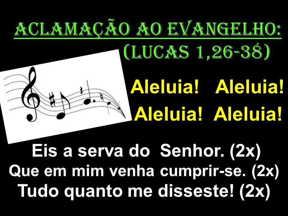 ACLAMAÇÃO AO EVANGELHO: (Lucas 1,26-38) Aleluia! Aleluia! Eis a serva do Senhor. (2x) Que em mim venha cumprir-se. (2x) Tudo quanto me disseste! (2x)