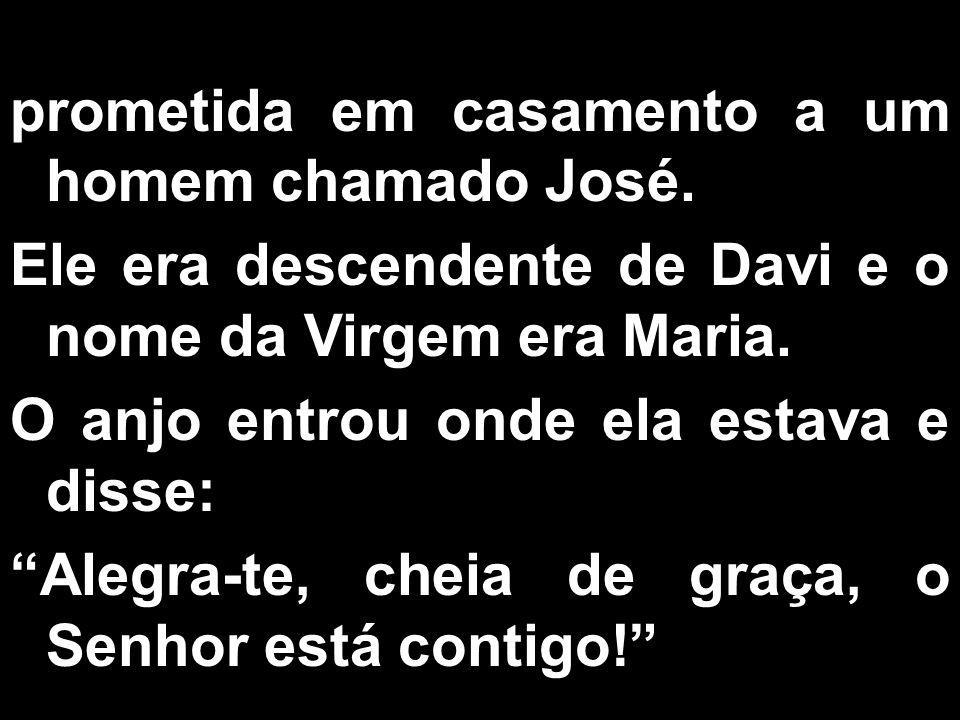 prometida em casamento a um homem chamado José. Ele era descendente de Davi e o nome da Virgem era Maria. O anjo entrou onde ela estava e disse: Alegr