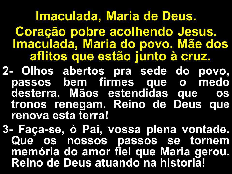 Imaculada, Maria de Deus. Coração pobre acolhendo Jesus. Imaculada, Maria do povo. Mãe dos aflitos que estão junto à cruz. 2- Olhos abertos pra sede d